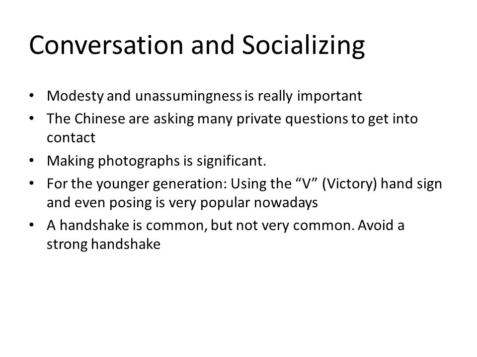Conversation and Socializing Modesty and unassumingness is really important The Chinese are asking many private questions to get into contact Making photographs is significant.