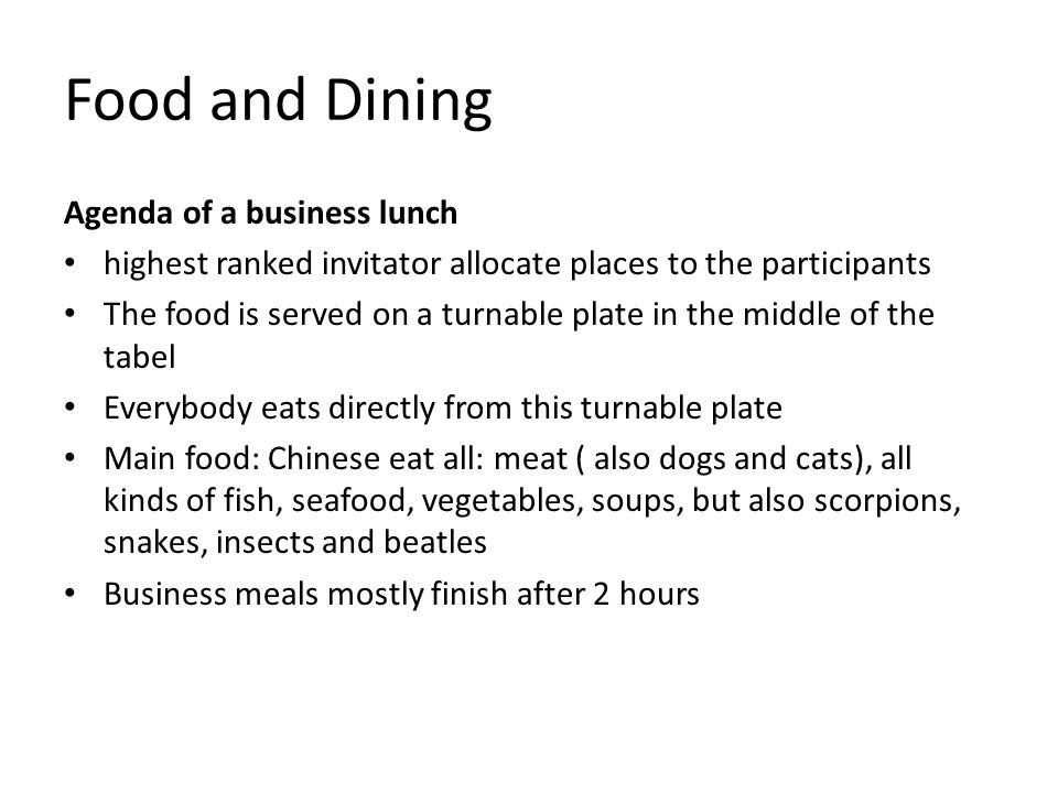 Food and Dining Agenda of a business lunch highest ranked invitator allocate places to the participants The food is served on a turnable plate in the middle of the tabel Everybody eats directly from this turnable plate Main food: Chinese eat all: meat ( also dogs and cats), all kinds of fish, seafood, vegetables, soups, but also scorpions, snakes, insects and beatles Business meals mostly finish after 2 hours