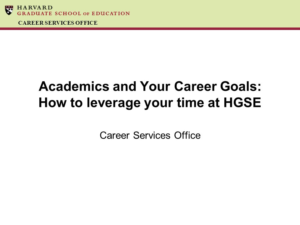 CAREER SERVICES OFFICE Academics and Your Career Goals: How to leverage your time at HGSE Career Services Office
