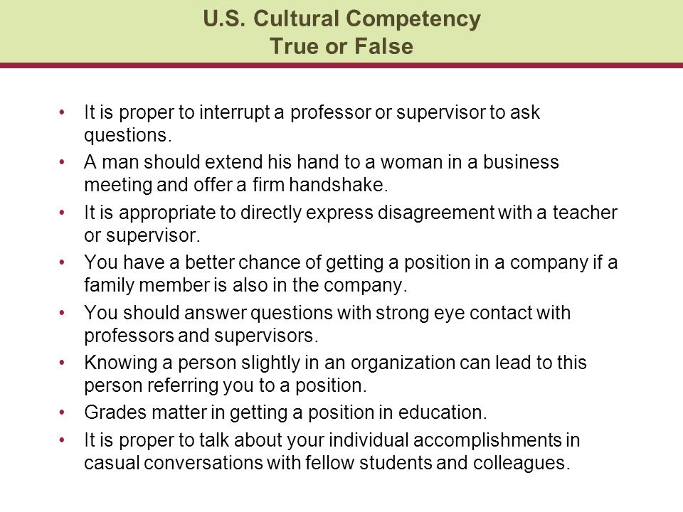 U.S. Cultural Competency True or False It is proper to interrupt a professor or supervisor to ask questions. A man should extend his hand to a woman i