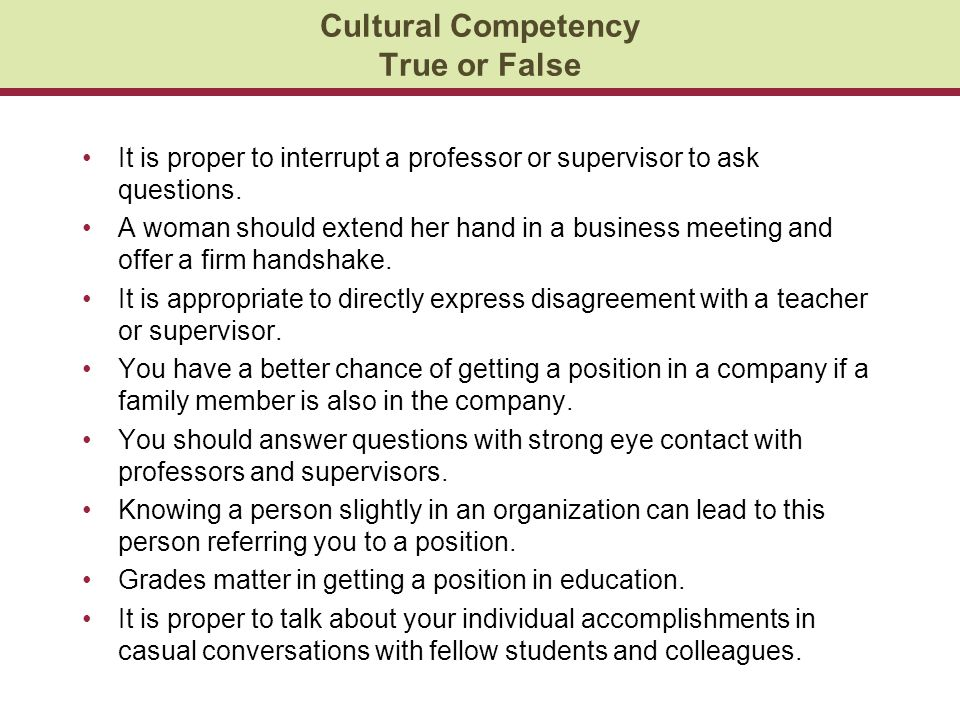 Cultural Competency True or False It is proper to interrupt a professor or supervisor to ask questions.