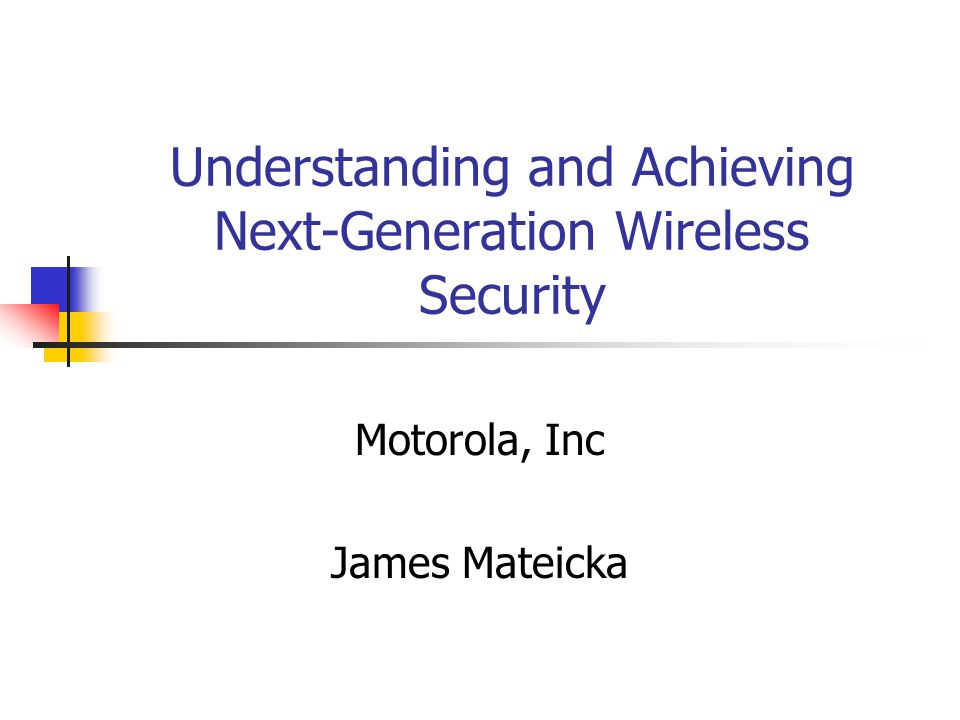 Understanding and Achieving Next-Generation Wireless Security Motorola, Inc James Mateicka