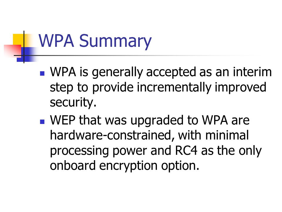 WPA Summary WPA is generally accepted as an interim step to provide incrementally improved security. WEP that was upgraded to WPA are hardware-constra