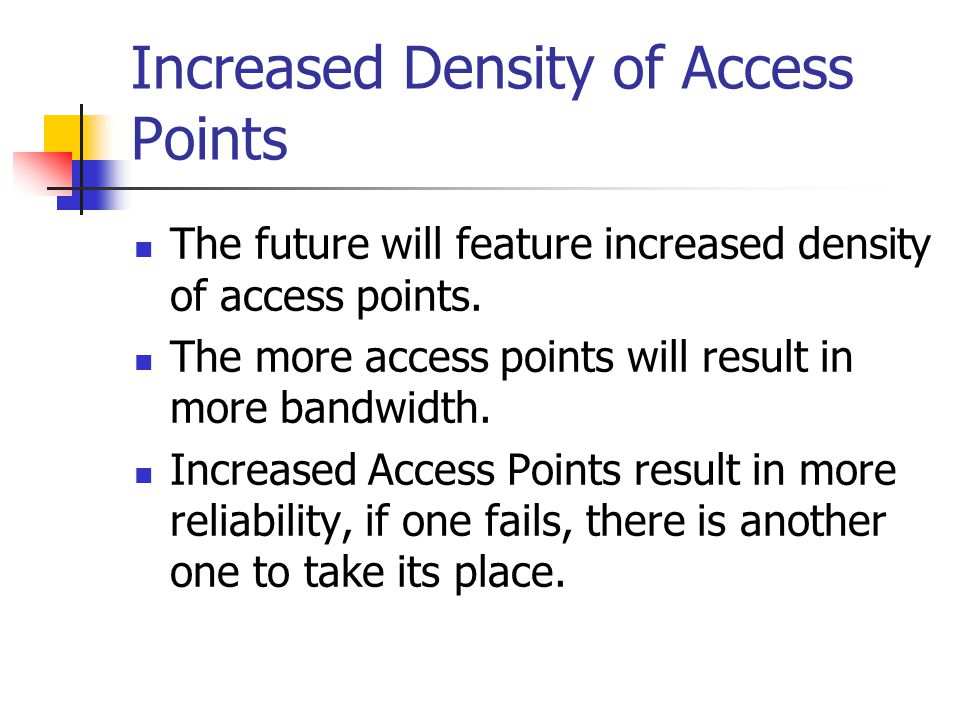 Increased Density of Access Points The future will feature increased density of access points. The more access points will result in more bandwidth. I