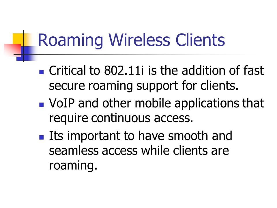 Roaming Wireless Clients Critical to 802.11i is the addition of fast secure roaming support for clients. VoIP and other mobile applications that requi