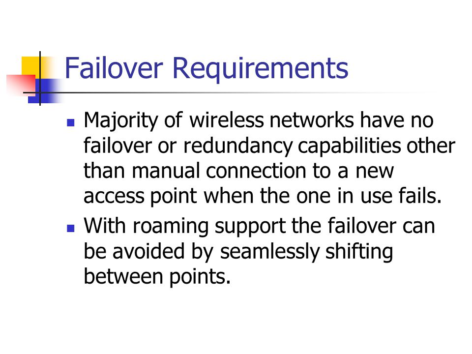 Failover Requirements Majority of wireless networks have no failover or redundancy capabilities other than manual connection to a new access point whe
