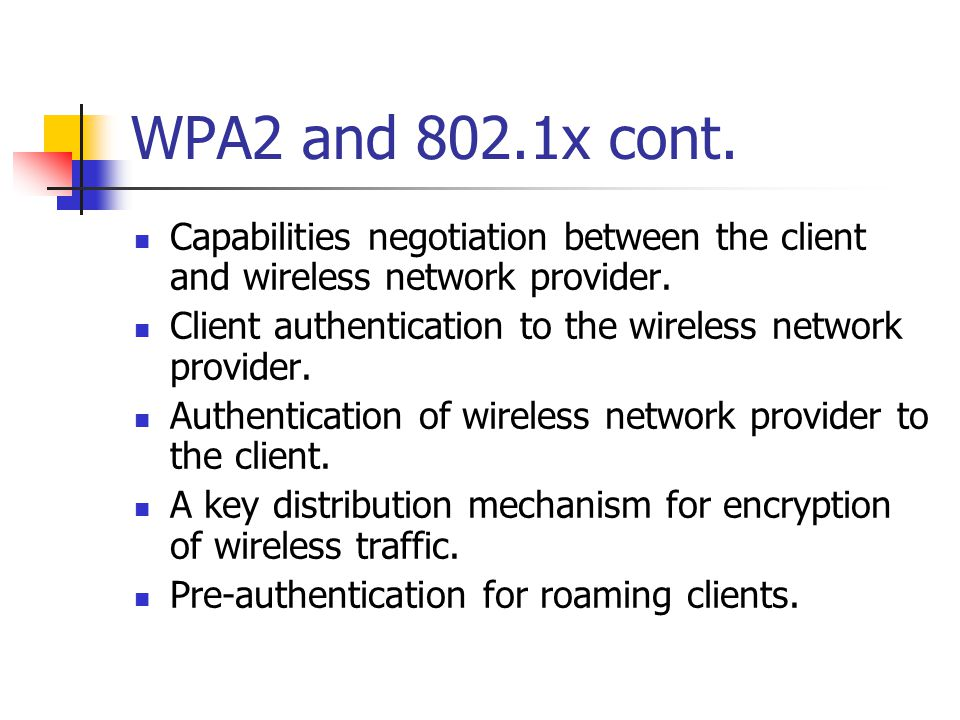 WPA2 and 802.1x cont. Capabilities negotiation between the client and wireless network provider. Client authentication to the wireless network provide