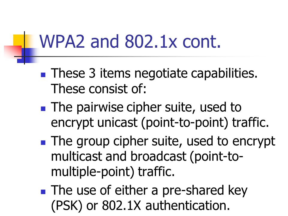WPA2 and 802.1x cont. These 3 items negotiate capabilities. These consist of: The pairwise cipher suite, used to encrypt unicast (point-to-point) traf