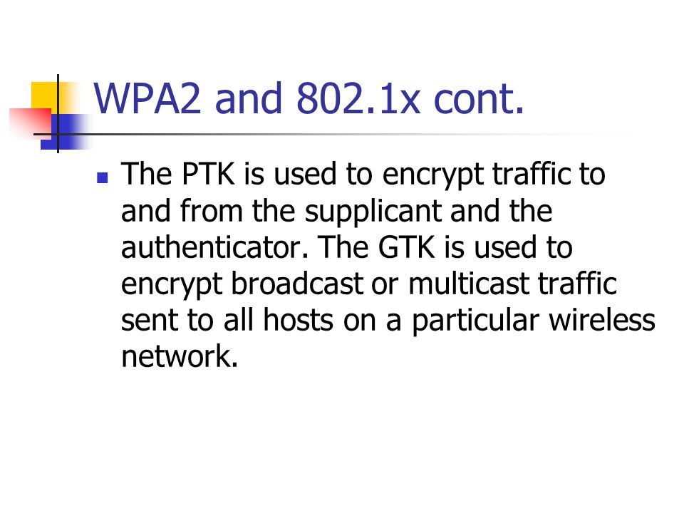 WPA2 and 802.1x cont. The PTK is used to encrypt traffic to and from the supplicant and the authenticator. The GTK is used to encrypt broadcast or mul