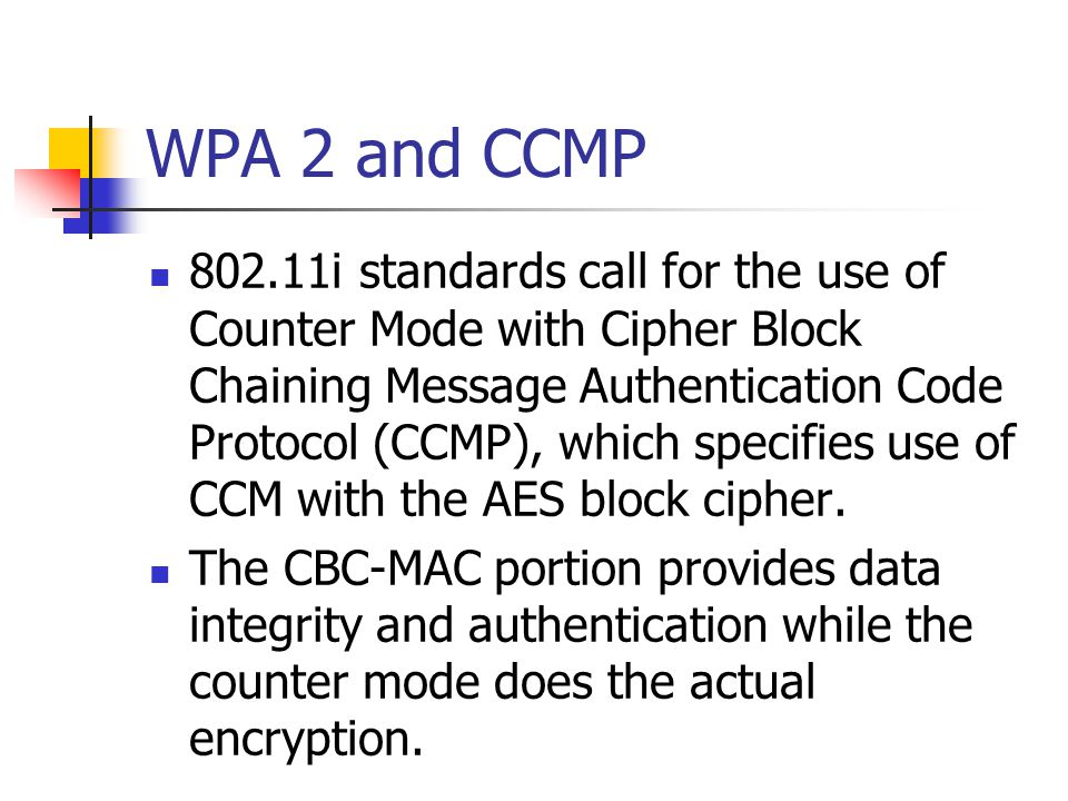 WPA 2 and CCMP 802.11i standards call for the use of Counter Mode with Cipher Block Chaining Message Authentication Code Protocol (CCMP), which specif