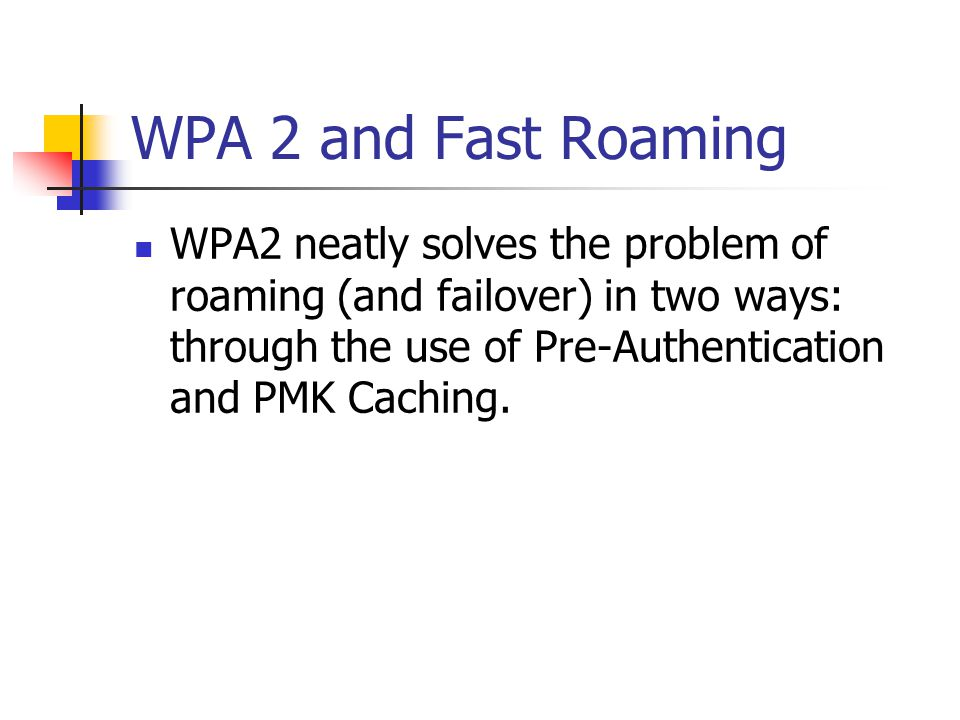 WPA 2 and Fast Roaming WPA2 neatly solves the problem of roaming (and failover) in two ways: through the use of Pre-Authentication and PMK Caching.