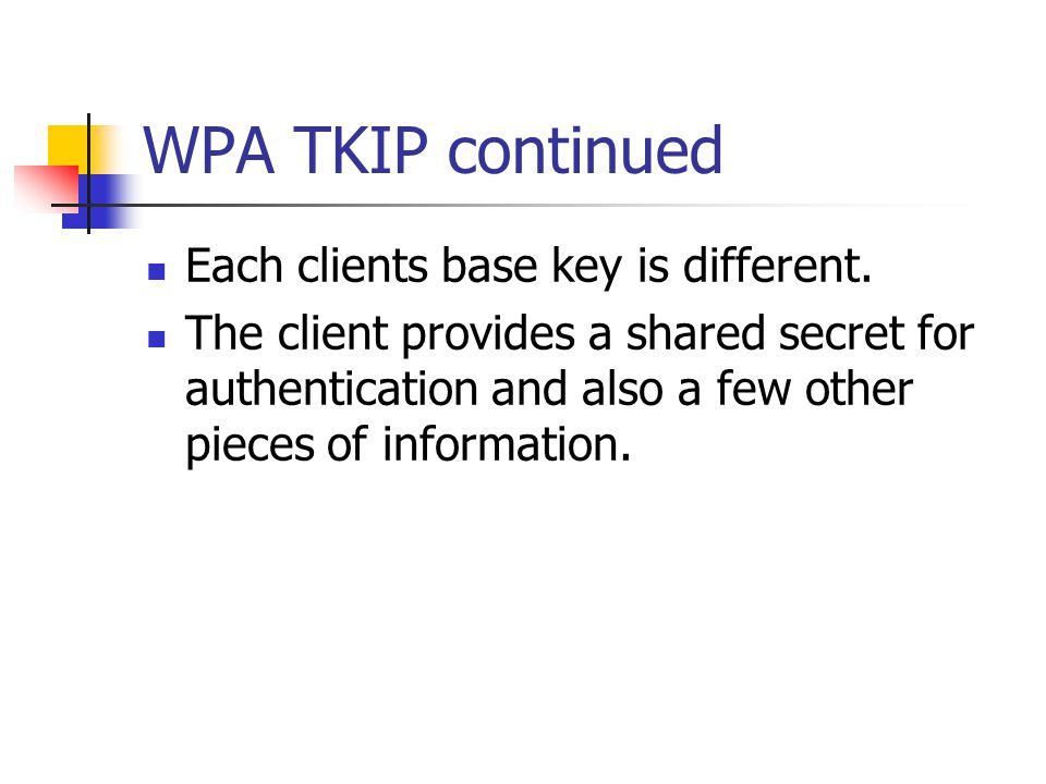 WPA TKIP continued Each clients base key is different. The client provides a shared secret for authentication and also a few other pieces of informati