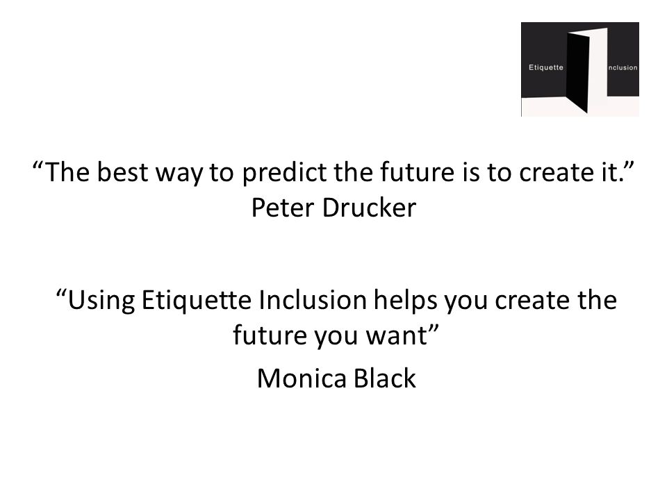 The best way to predict the future is to create it. Peter Drucker Using Etiquette Inclusion helps you create the future you want Monica Black