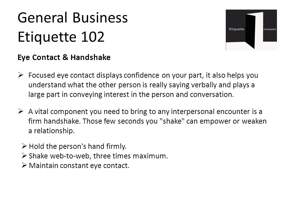 General Business Etiquette 102 Eye Contact & Handshake  Focused eye contact displays confidence on your part, it also helps you understand what the other person is really saying verbally and plays a large part in conveying interest in the person and conversation.