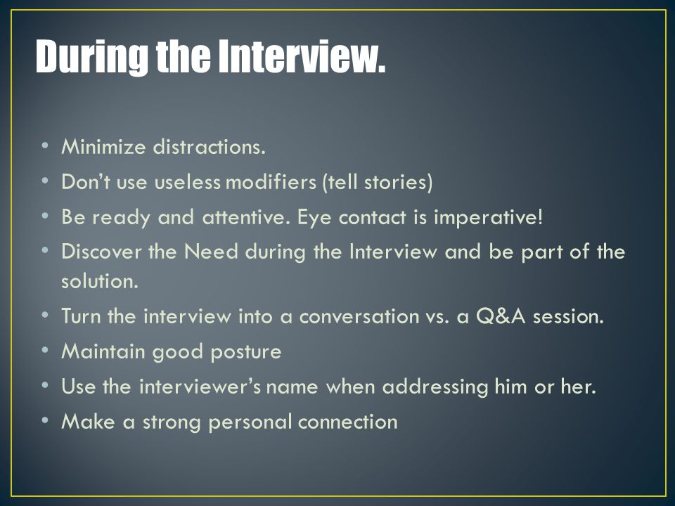 During the Interview. Minimize distractions. Don't use useless modifiers (tell stories) Be ready and attentive. Eye contact is imperative! Discover th
