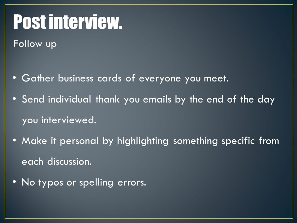 Post interview. Gather business cards of everyone you meet. Send individual thank you emails by the end of the day you interviewed. Make it personal b
