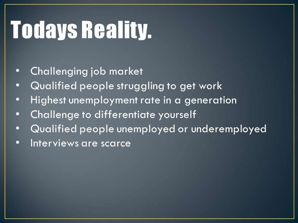 Challenging job market Qualified people struggling to get work Highest unemployment rate in a generation Challenge to differentiate yourself Qualified people unemployed or underemployed Interviews are scarce