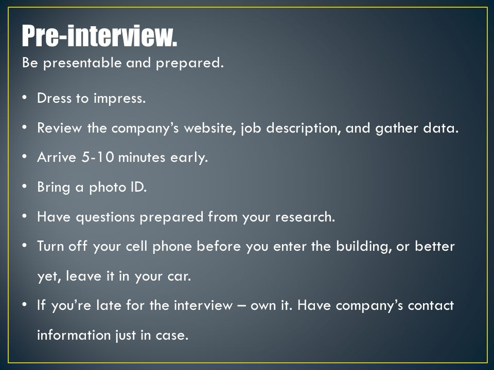 Dress to impress. Review the company's website, job description, and gather data. Arrive 5-10 minutes early. Bring a photo ID. Have questions prepared