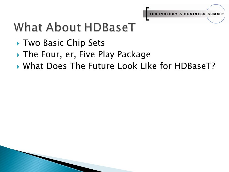  Two Basic Chip Sets  The Four, er, Five Play Package  What Does The Future Look Like for HDBaseT?