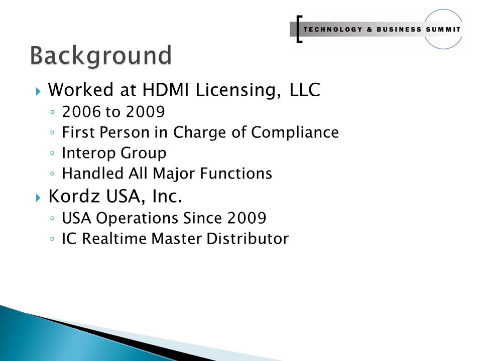  Worked at HDMI Licensing, LLC ◦ 2006 to 2009 ◦ First Person in Charge of Compliance ◦ Interop Group ◦ Handled All Major Functions  Kordz USA, Inc.