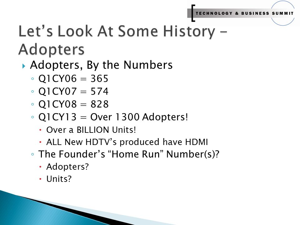 Adopters, By the Numbers ◦ Q1CY06 = 365 ◦ Q1CY07 = 574 ◦ Q1CY08 = 828 ◦ Q1CY13 = Over 1300 Adopters!  Over a BILLION Units!  ALL New HDTV's produc