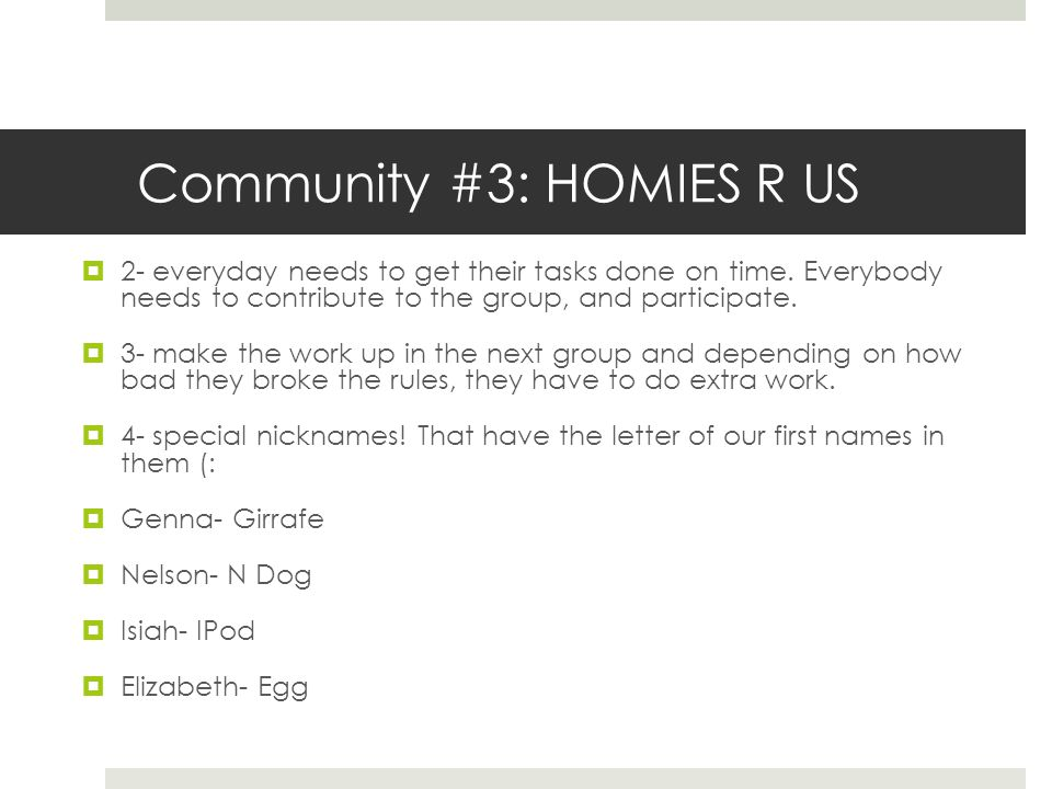 Community #3: HOMIES R US  2- everyday needs to get their tasks done on time. Everybody needs to contribute to the group, and participate.  3- make