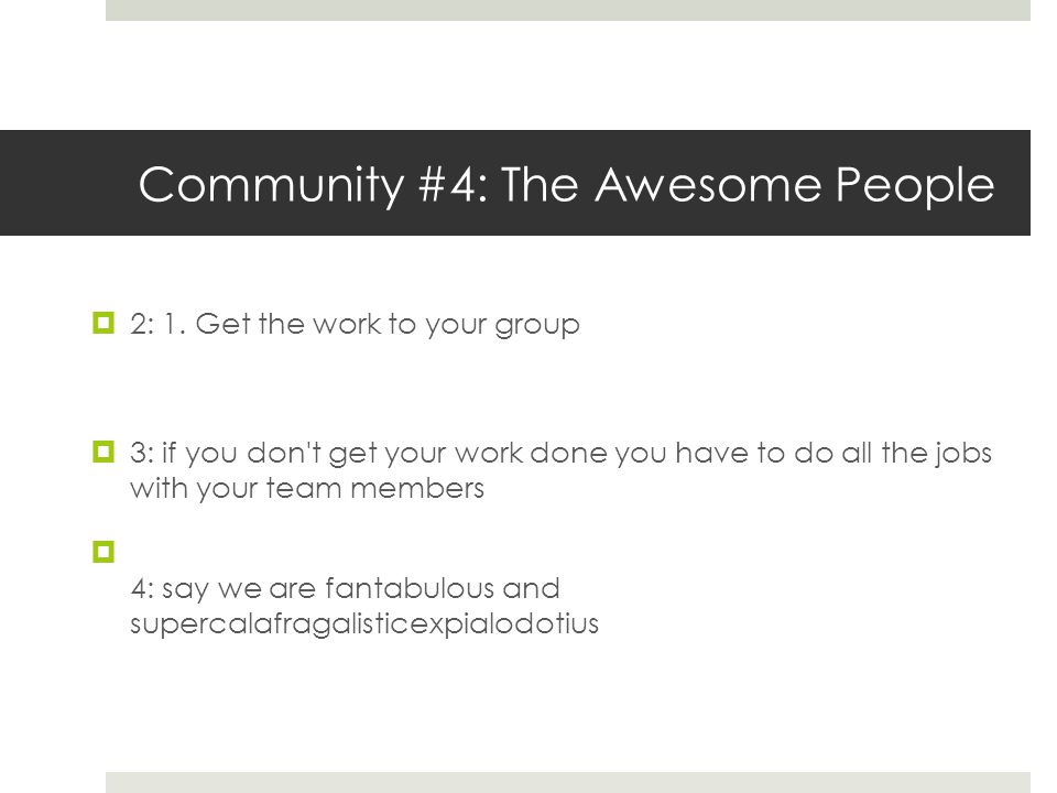 Community #4: The Awesome People  2: 1. Get the work to your group  3: if you don't get your work done you have to do all the jobs with your team me