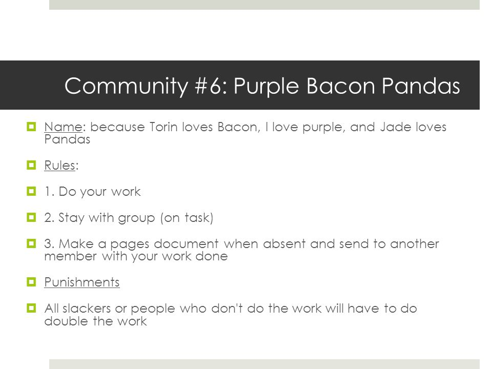 Community #6: Purple Bacon Pandas  Name: because Torin loves Bacon, I love purple, and Jade loves Pandas  Rules:  1. Do your work  2. Stay with gr