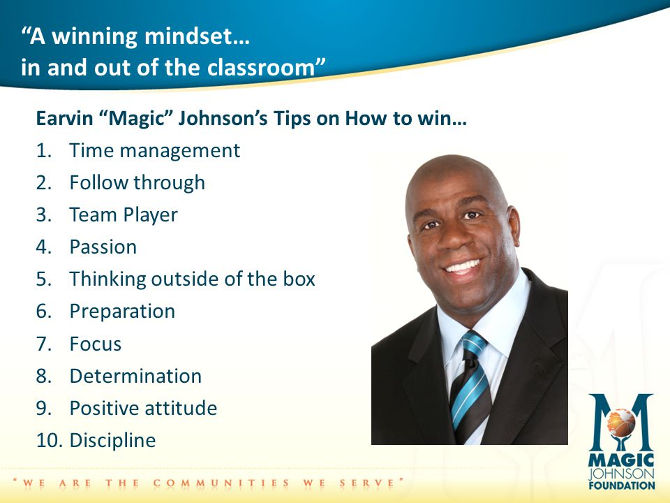 A winning mindset… in and out of the classroom Earvin Magic Johnson's Tips on How to win… 1.Time management 2.Follow through 3.Team Player 4.Passion 5.Thinking outside of the box 6.Preparation 7.Focus 8.Determination 9.Positive attitude 10.Discipline