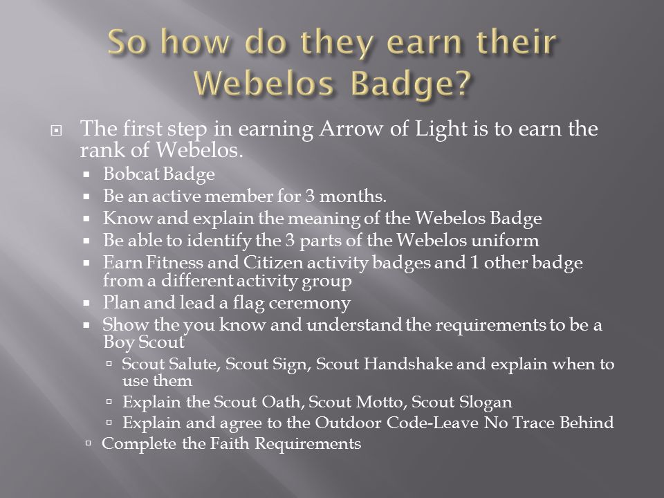  The first step in earning Arrow of Light is to earn the rank of Webelos.  Bobcat Badge  Be an active member for 3 months.  Know and explain the m