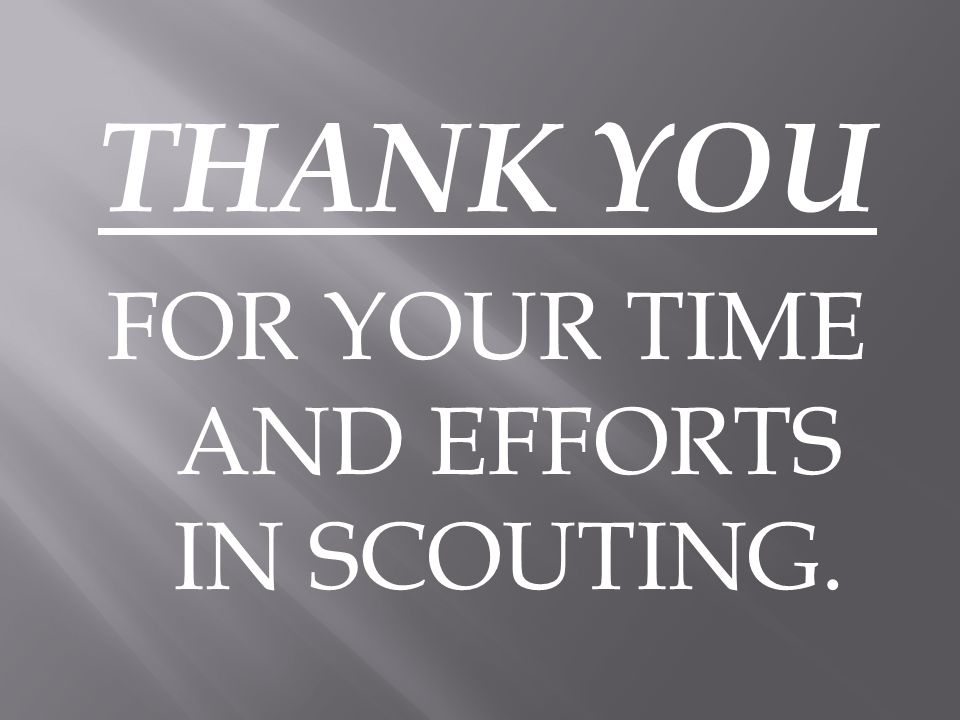 THANK YOU FOR YOUR TIME AND EFFORTS IN SCOUTING.