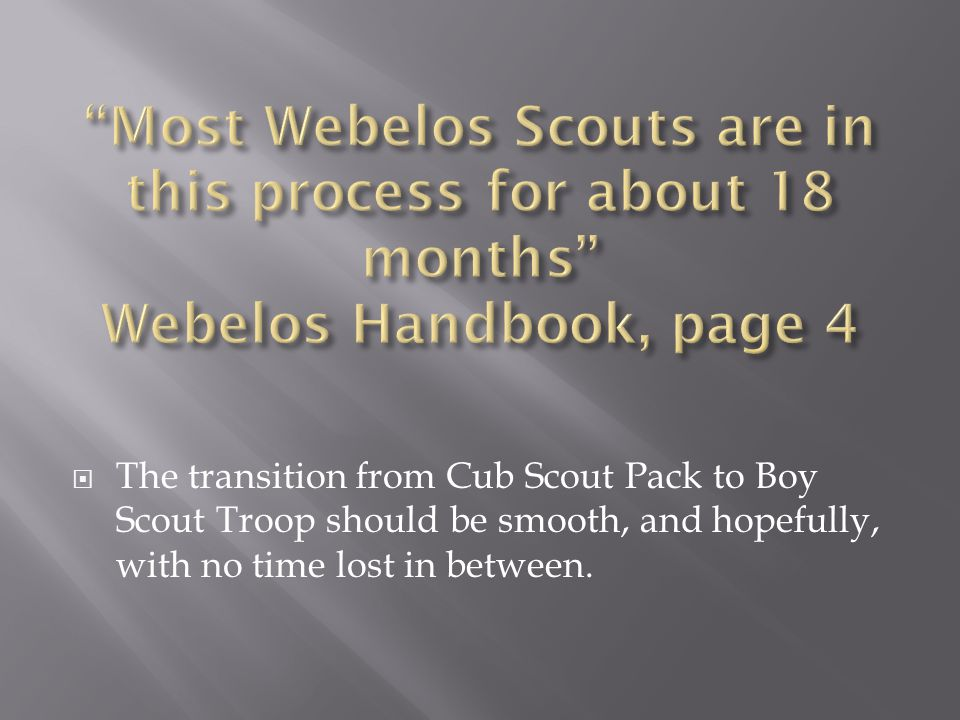  The transition from Cub Scout Pack to Boy Scout Troop should be smooth, and hopefully, with no time lost in between.