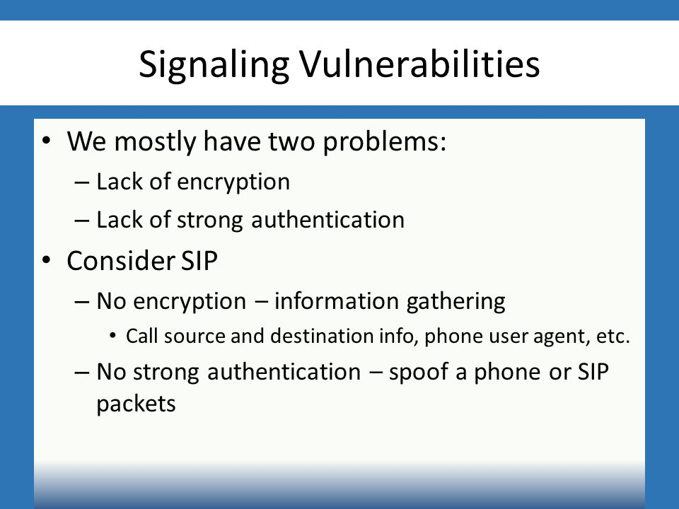 Signaling Vulnerabilities We mostly have two problems: – Lack of encryption – Lack of strong authentication Consider SIP – No encryption – information gathering Call source and destination info, phone user agent, etc.