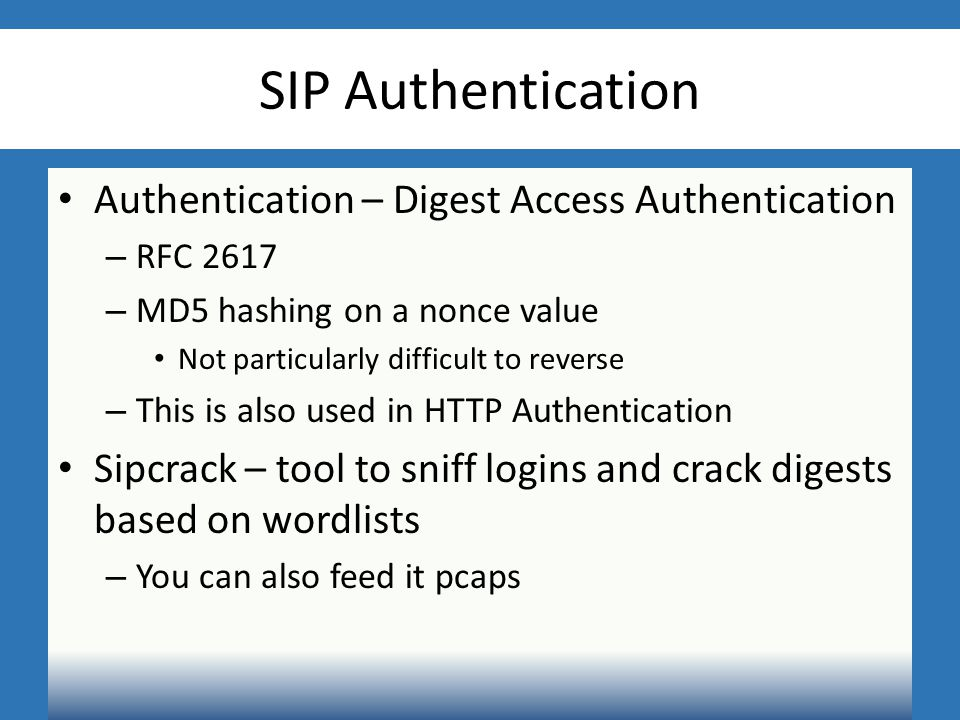 SIP Authentication Authentication – Digest Access Authentication – RFC 2617 – MD5 hashing on a nonce value Not particularly difficult to reverse – This is also used in HTTP Authentication Sipcrack – tool to sniff logins and crack digests based on wordlists – You can also feed it pcaps