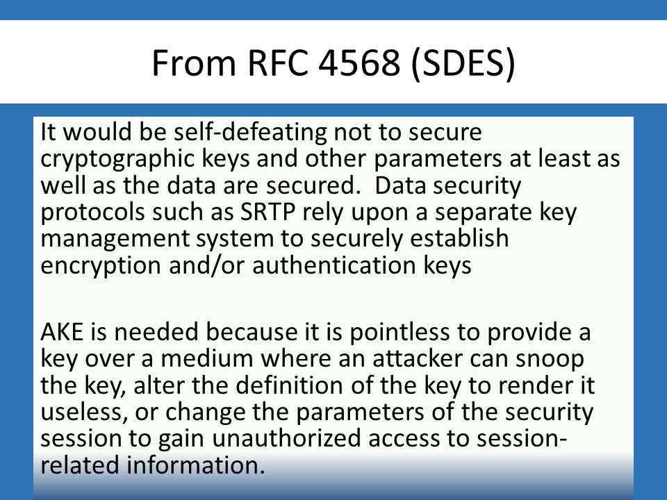 From RFC 4568 (SDES) It would be self-defeating not to secure cryptographic keys and other parameters at least as well as the data are secured.