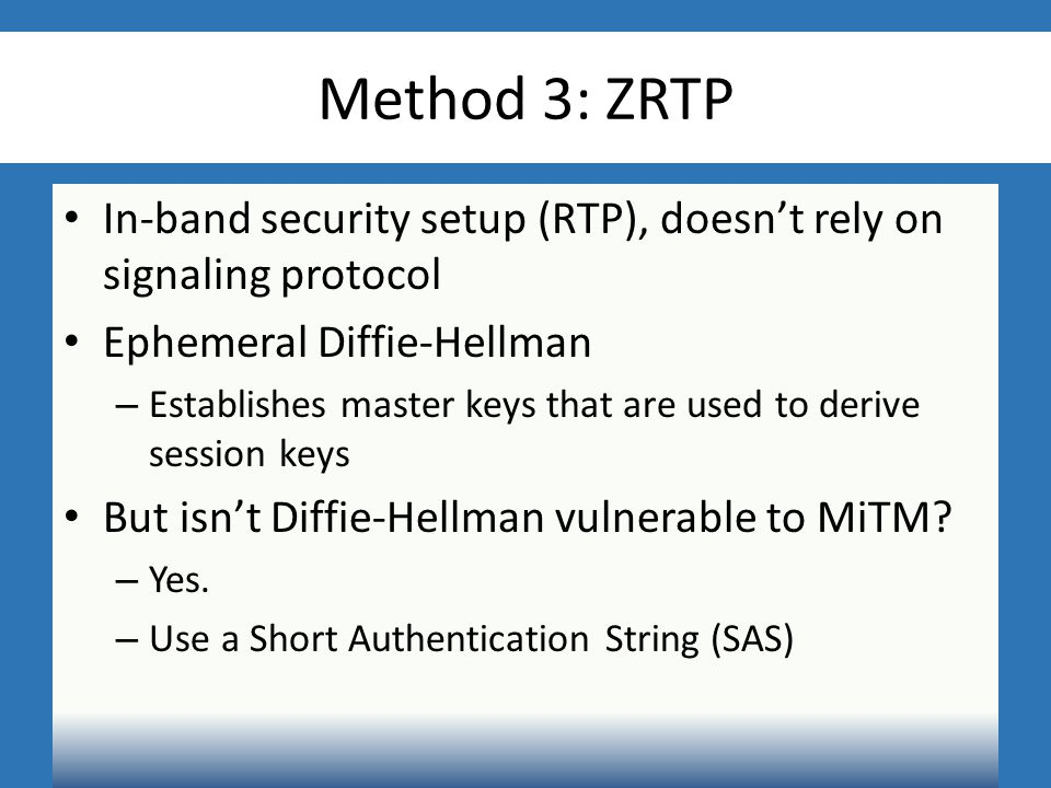 Method 3: ZRTP In-band security setup (RTP), doesn't rely on signaling protocol Ephemeral Diffie-Hellman – Establishes master keys that are used to derive session keys But isn't Diffie-Hellman vulnerable to MiTM.