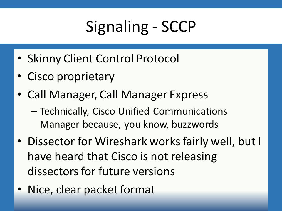 Signaling - SCCP Skinny Client Control Protocol Cisco proprietary Call Manager, Call Manager Express – Technically, Cisco Unified Communications Manager because, you know, buzzwords Dissector for Wireshark works fairly well, but I have heard that Cisco is not releasing dissectors for future versions Nice, clear packet format