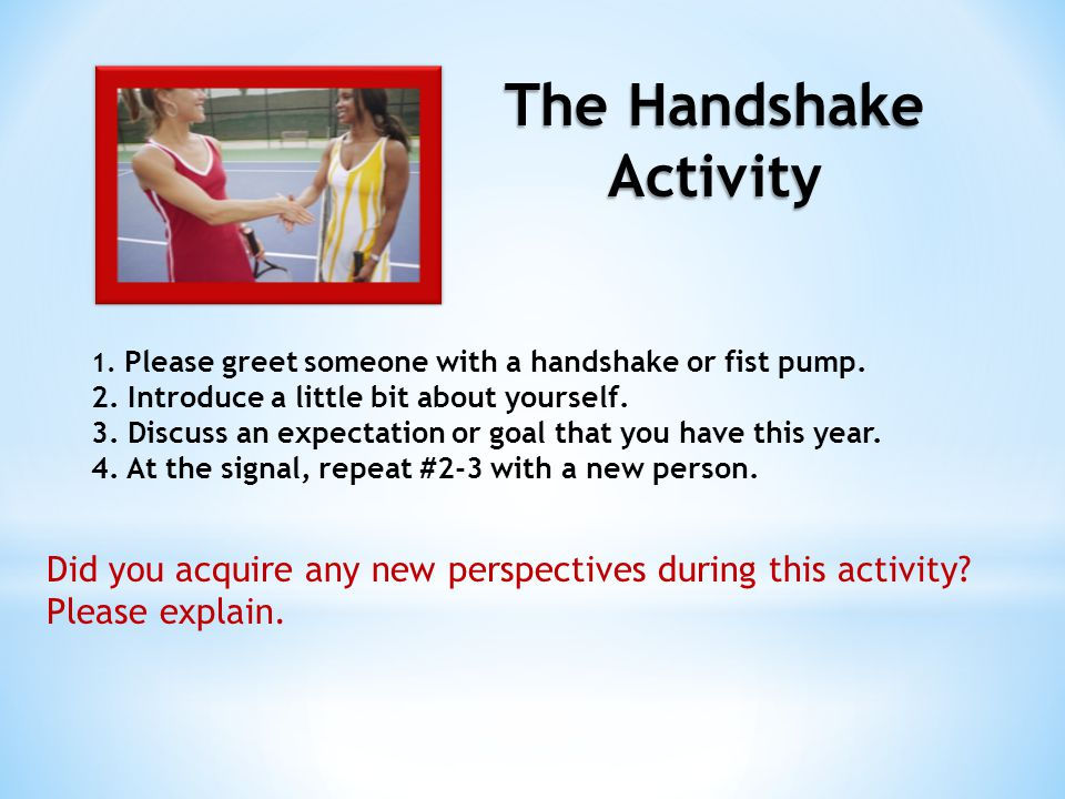 The Handshake Activity 1. Please greet someone with a handshake or fist pump. 2. Introduce a little bit about yourself. 3. Discuss an expectation or g