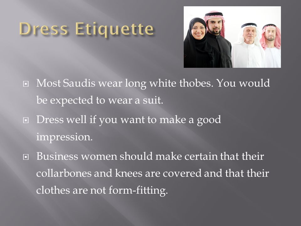  Most Saudis wear long white thobes. You would be expected to wear a suit.