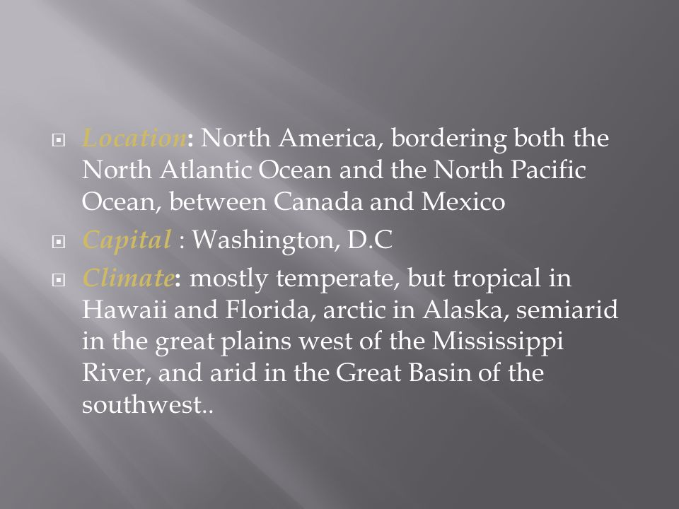  Location : North America, bordering both the North Atlantic Ocean and the North Pacific Ocean, between Canada and Mexico  Capital : Washington, D.C  Climate : mostly temperate, but tropical in Hawaii and Florida, arctic in Alaska, semiarid in the great plains west of the Mississippi River, and arid in the Great Basin of the southwest..