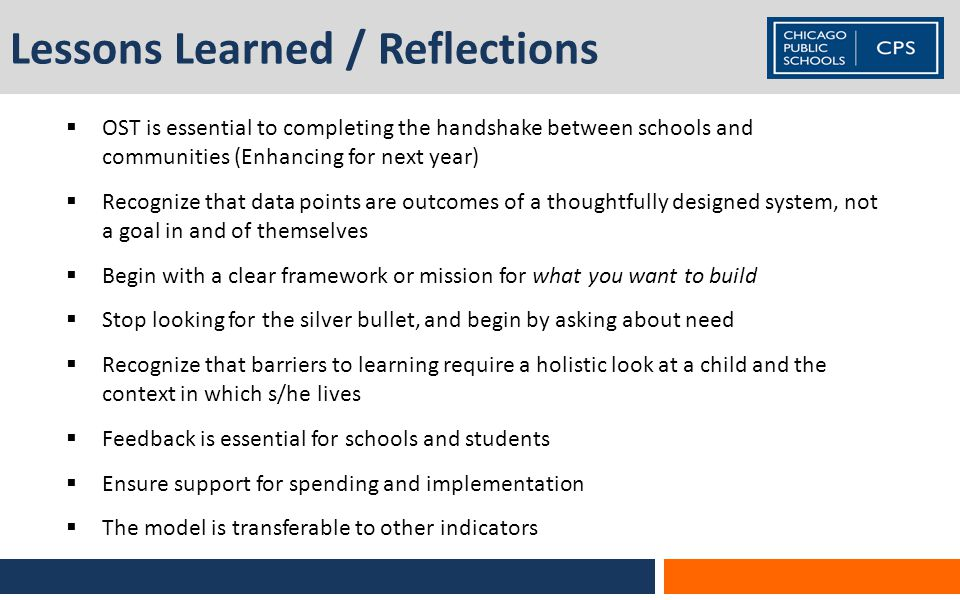 Lessons Learned / Reflections  OST is essential to completing the handshake between schools and communities (Enhancing for next year)  Recognize that data points are outcomes of a thoughtfully designed system, not a goal in and of themselves  Begin with a clear framework or mission for what you want to build  Stop looking for the silver bullet, and begin by asking about need  Recognize that barriers to learning require a holistic look at a child and the context in which s/he lives  Feedback is essential for schools and students  Ensure support for spending and implementation  The model is transferable to other indicators