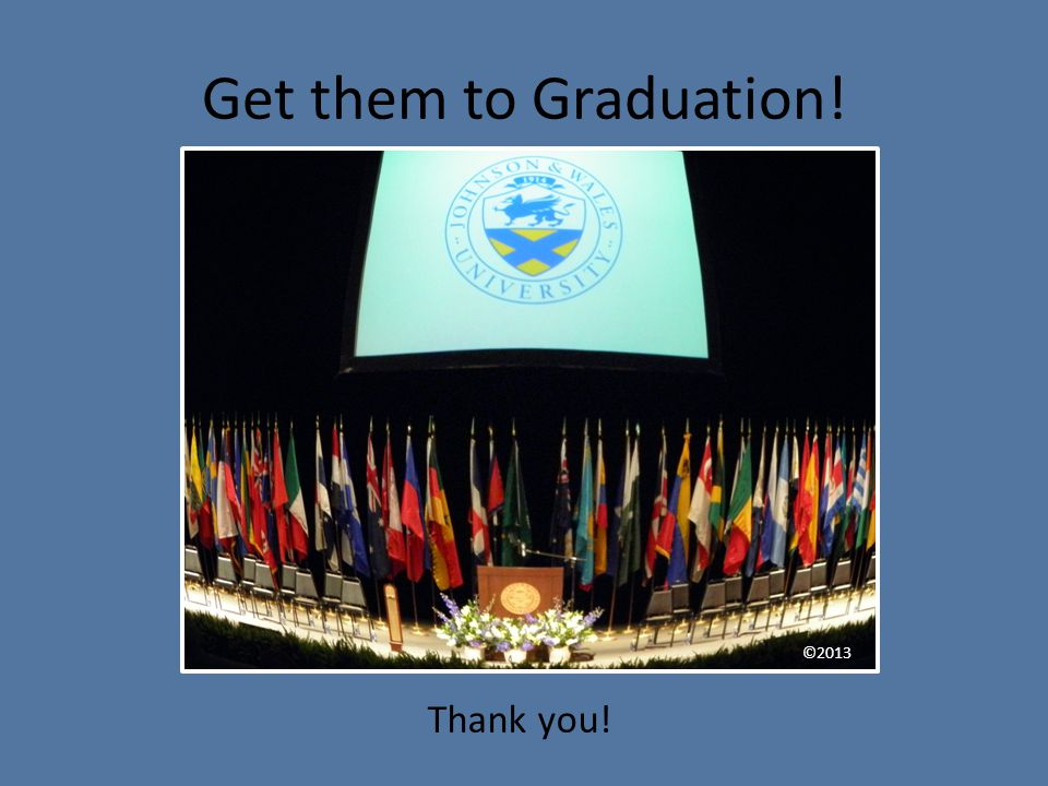 Get them to Graduation! ©2013 Thank you!
