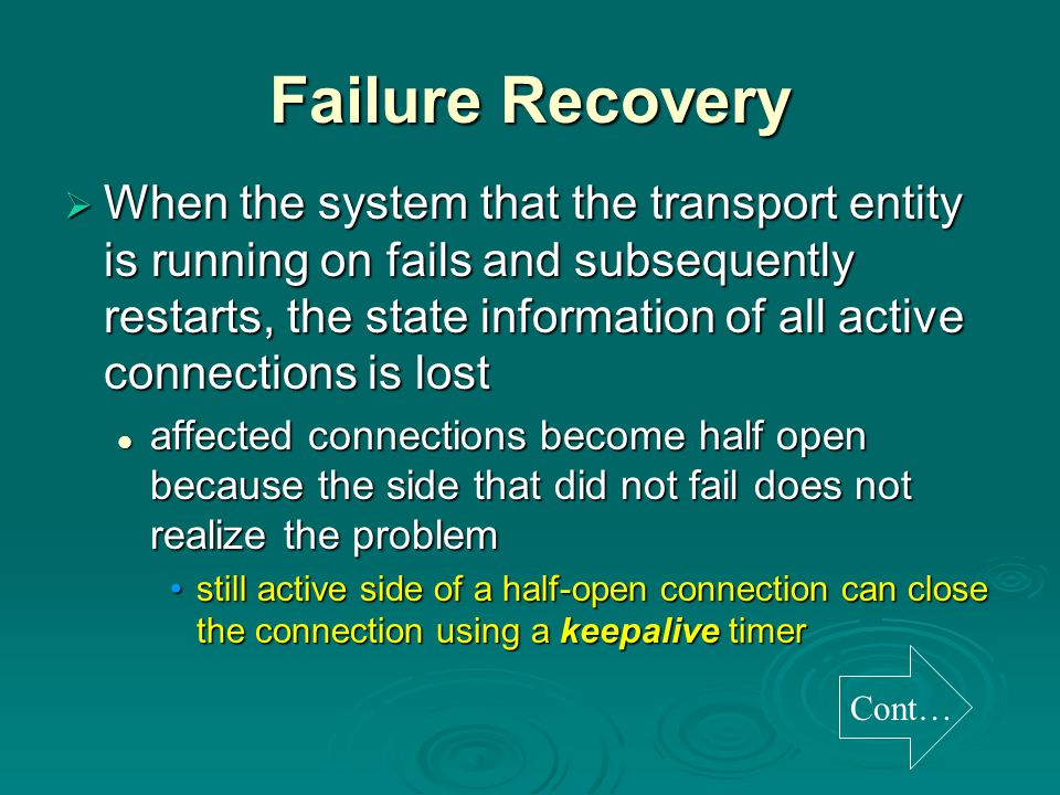 Failure Recovery  When the system that the transport entity is running on fails and subsequently restarts, the state information of all active connections is lost affected connections become half open because the side that did not fail does not realize the problem affected connections become half open because the side that did not fail does not realize the problem still active side of a half-open connection can close the connection using a keepalive timerstill active side of a half-open connection can close the connection using a keepalive timer Cont…