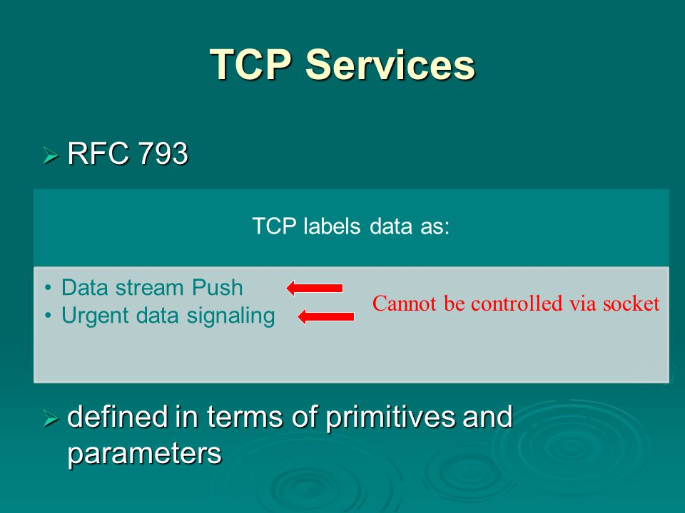 TCP Services  RFC 793  defined in terms of primitives and parameters TCP labels data as: Data stream Push Urgent data signaling Cannot be controlled via socket