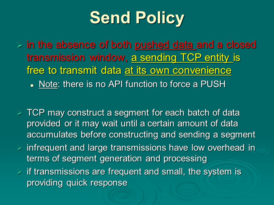 Send Policy  in the absence of both pushed data and a closed transmission window, a sending TCP entity is free to transmit data at its own convenience Note: there is no API function to force a PUSH Note: there is no API function to force a PUSH  TCP may construct a segment for each batch of data provided or it may wait until a certain amount of data accumulates before constructing and sending a segment  infrequent and large transmissions have low overhead in terms of segment generation and processing  if transmissions are frequent and small, the system is providing quick response