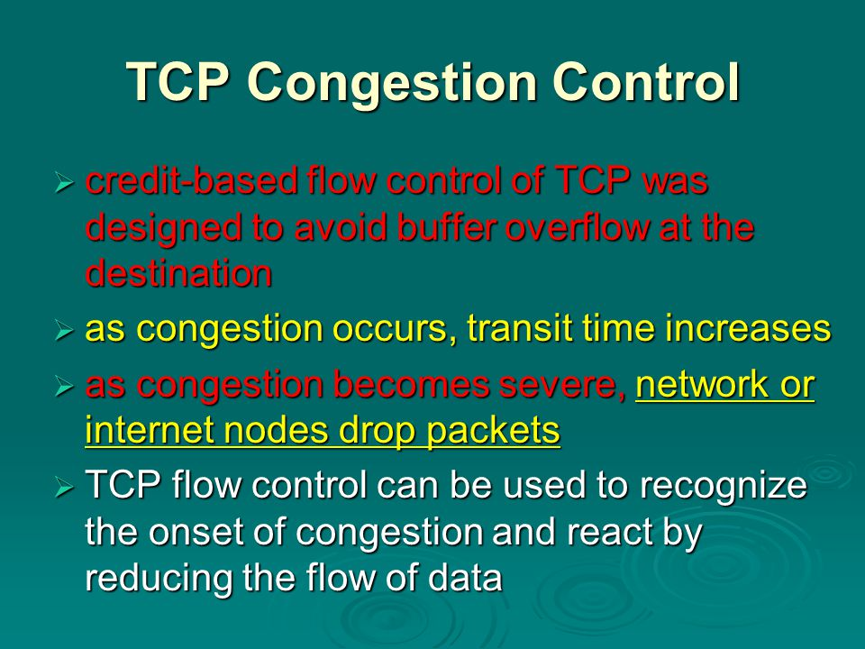 TCP Congestion Control  credit-based flow control of TCP was designed to avoid buffer overflow at the destination  as congestion occurs, transit time increases  as congestion becomes severe, network or internet nodes drop packets  TCP flow control can be used to recognize the onset of congestion and react by reducing the flow of data