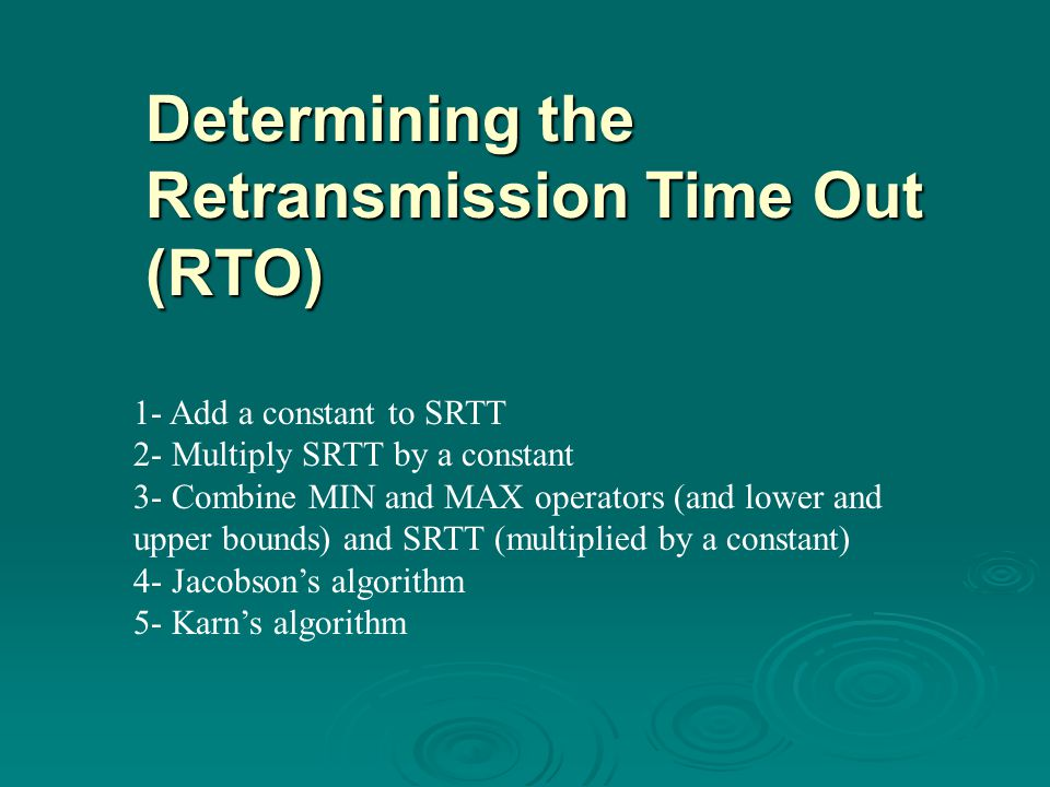 1- Add a constant to SRTT 2- Multiply SRTT by a constant 3- Combine MIN and MAX operators (and lower and upper bounds) and SRTT (multiplied by a constant) 4- Jacobson's algorithm 5- Karn's algorithm Determining the Retransmission Time Out (RTO)