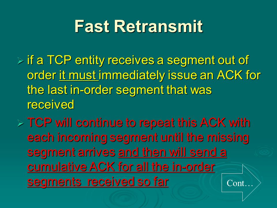 Fast Retransmit  if a TCP entity receives a segment out of order it must immediately issue an ACK for the last in-order segment that was received  TCP will continue to repeat this ACK with each incoming segment until the missing segment arrives and then will send a cumulative ACK for all the in-order segments received so far Cont…