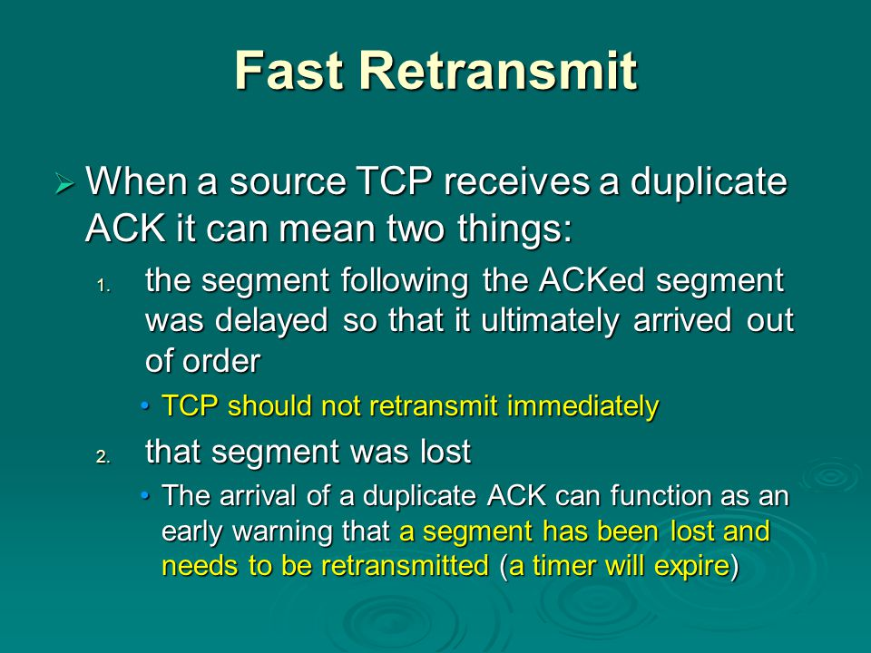 Fast Retransmit  When a source TCP receives a duplicate ACK it can mean two things: 1.