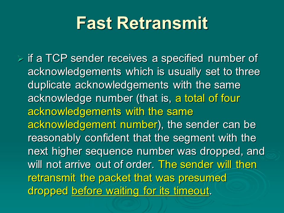 Fast Retransmit  if a TCP sender receives a specified number of acknowledgements which is usually set to three duplicate acknowledgements with the same acknowledge number (that is, a total of four acknowledgements with the same acknowledgement number), the sender can be reasonably confident that the segment with the next higher sequence number was dropped, and will not arrive out of order.